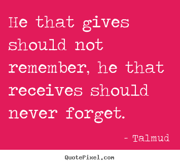 He that gives should not remember, he that receives should never.. Talmud famous inspirational quote