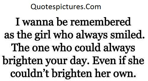 Amazing Quotes I Wanna Be Remembered As The Girl Who Always Smiled