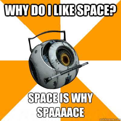 Why do i like space? SPACE IS WHYSPAAAACE - Why do i like space? SPACE IS WHYSPAAAACE  Portal 2 Space Personality Core
