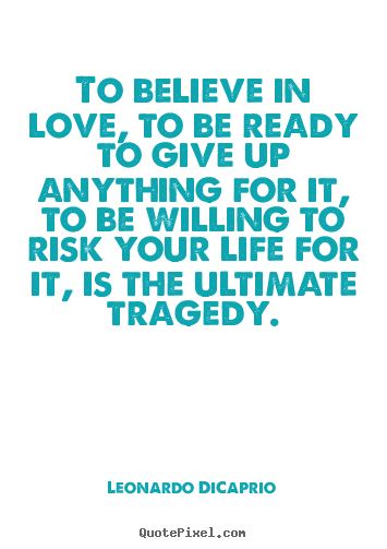 To Believe In Love To Be Ready To Give Up Anything For It