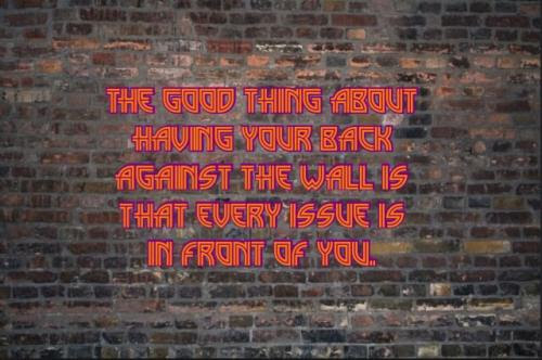 The Good Thing About Having Your Back Against The Wall Is That Every