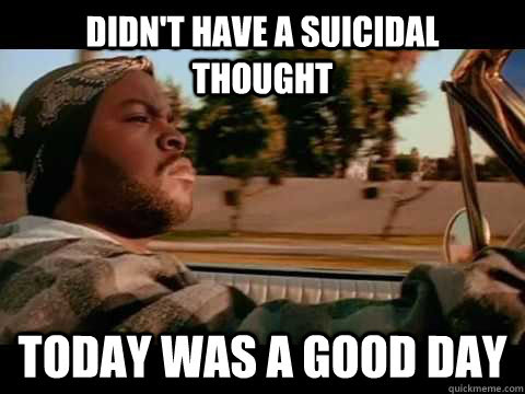 Didnt Have A Suicidal Thought Today Was A Good Day Ice Cube Good