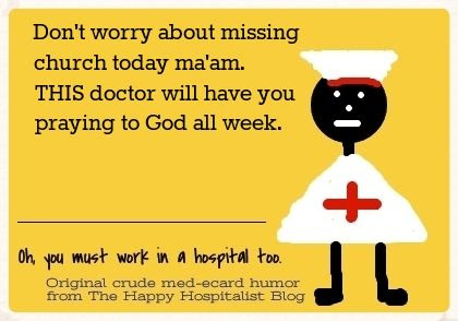 Don't worry about missing church today ma'am.  THIS doctor will have you praying to God all week ecard nurse humor photo.