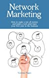 Network Marketing: How To Make A Ton Of Money And Build A Rock Solid Team Your First Year In The Business