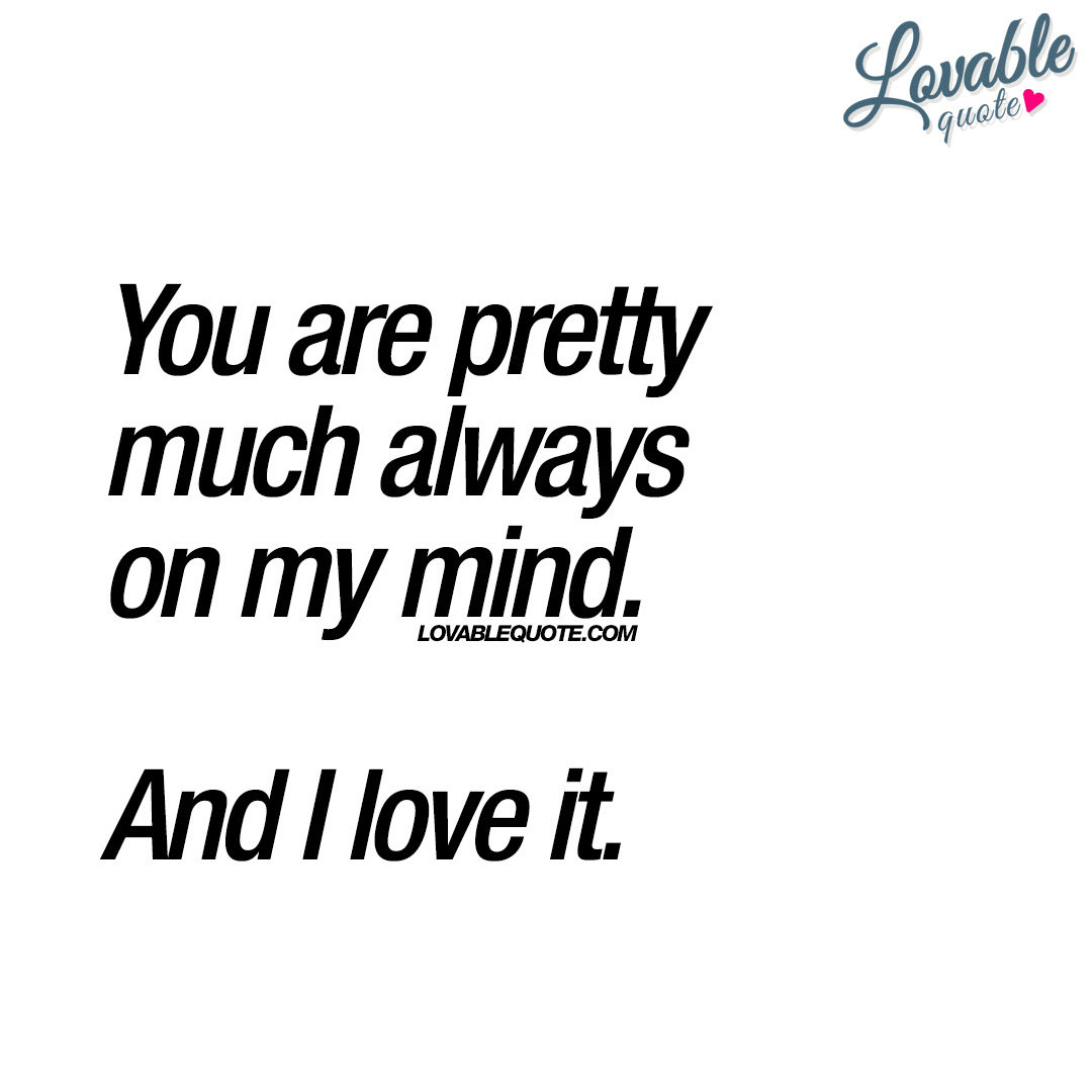 You Are Pretty Much Always On My Mind And I Love It Romantic Quote