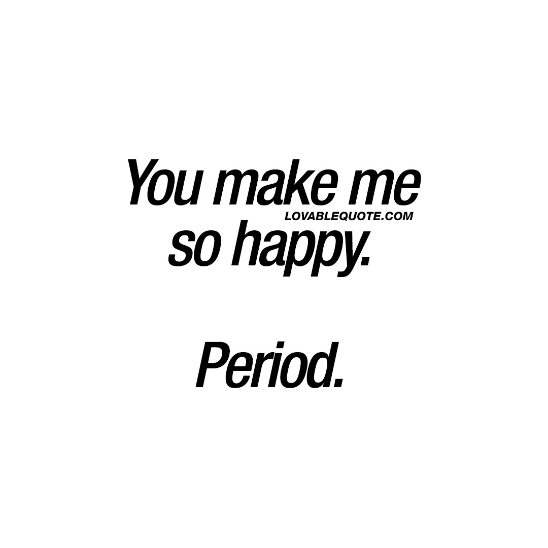 Happy Quotes For Him Or Her You Make Me So Happy Period