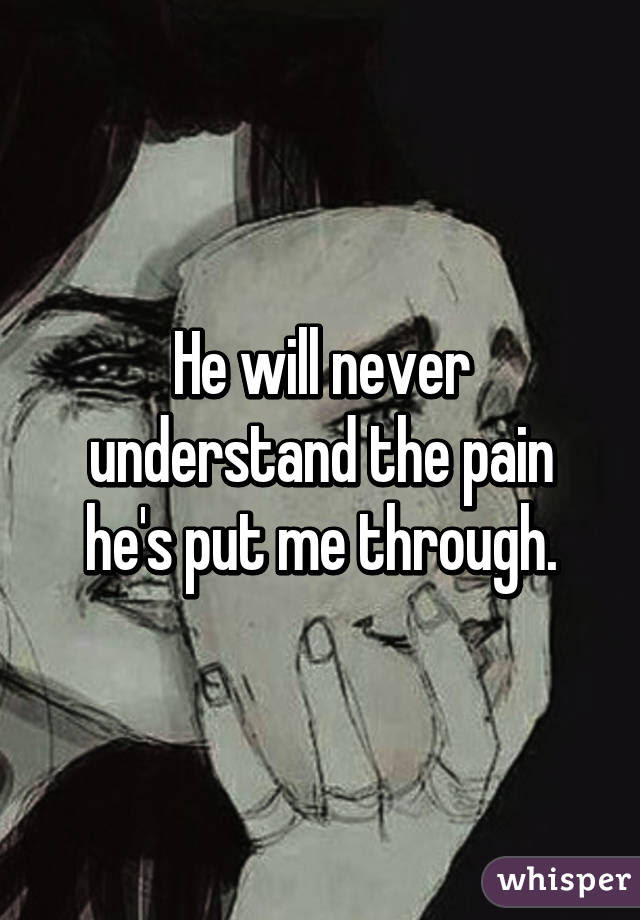 He Will Never Understand The Pain Hes Put Me Through