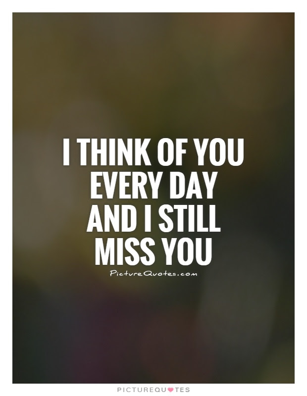 I Think Of You Every Day And I Still Miss You Picture Quotes