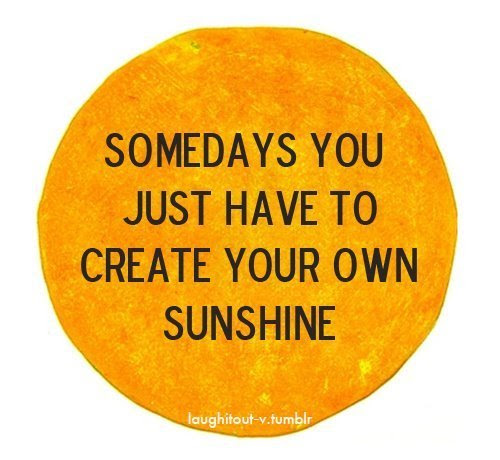 Somedays You Just Have To Create Your Own Sunshine Beauty Quote