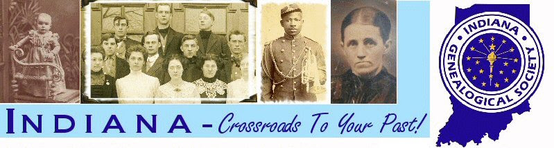 Indiana - Crossroads To Your Past! Indiana Genealogical Society, P.O. Box 10507, Ft. Wayne IN 46852-0507