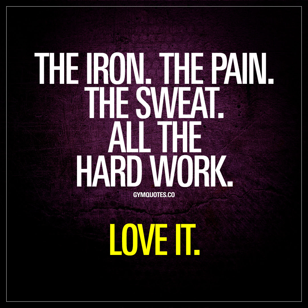 The Iron The Pain The Sweat All The Hard Work Love It Gym Quote