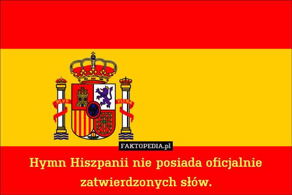Hymn Hiszpanii nie posiada oficjalnie – Hymn Hiszpanii nie posiada oficjalnie zatwierdzonych słów.