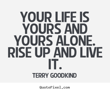 Your life is yours and yours alone. Rise up and live it. -Terry Goodkind