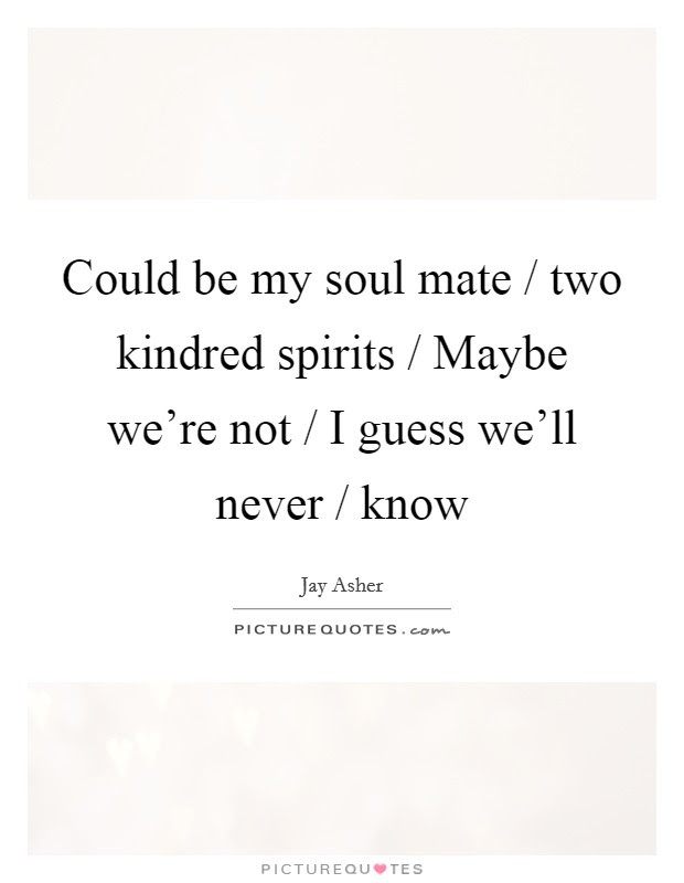 Could Be My Soul Mate Two Kindred Spirits Maybe Were Not