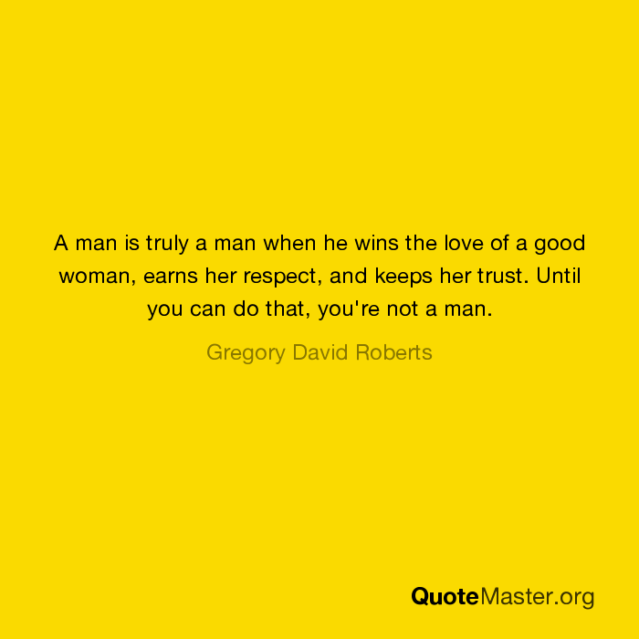A Man Is Truly A Man When He Wins The Love Of A Good Woman Earns