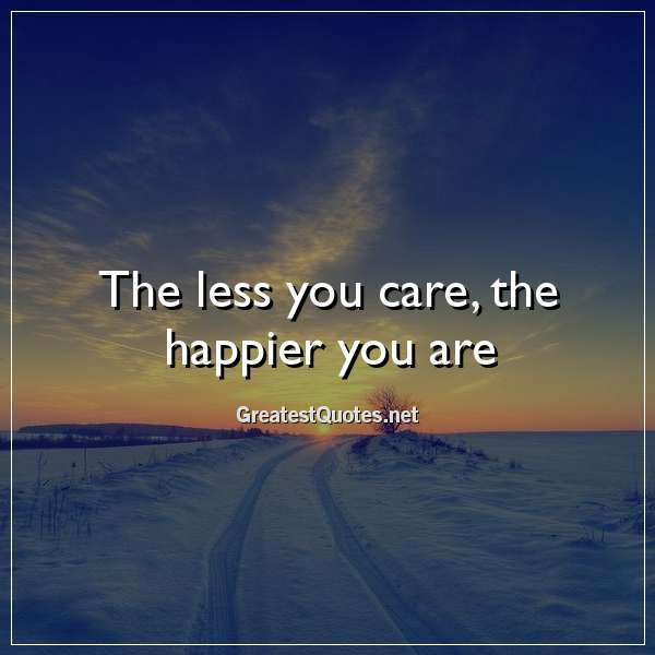 The Less You Care The Happier You Are Free Life Quotes Images