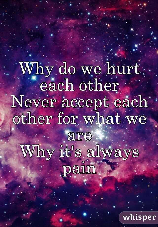Why Do We Hurt Each Other Never Accept Each Other For What We Are