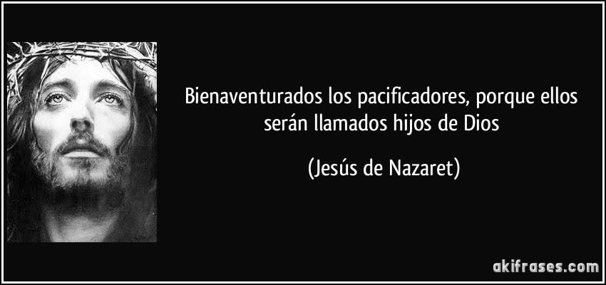 Bienaventurados los pacificadores, porque ellos serán llamados hijos de Dios (Jesús de Nazaret)