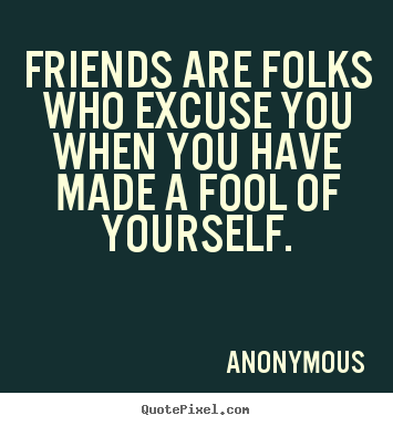 Friends Are Folks Who Excuse You When You Have Made A Fool Of