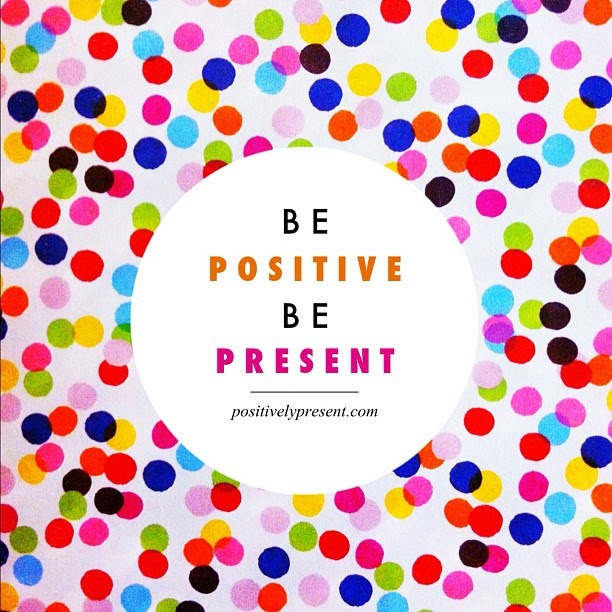 Be positive Be present