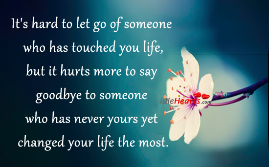Its Hard To Let Go Of Someone Who Has Touched You Lifebut It Hurts