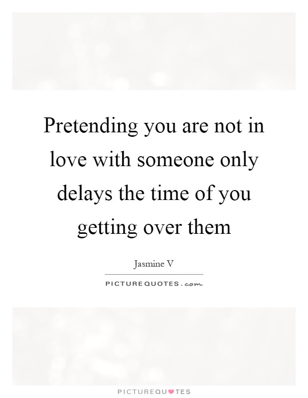 Pretending You Are Not In Love With Someone Only Delays The Time