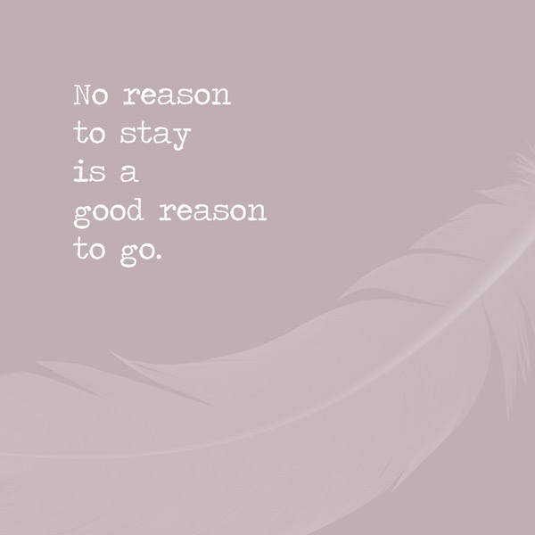 No Reason To Stay Is A Good Reason To Go Inspiring Quotes For