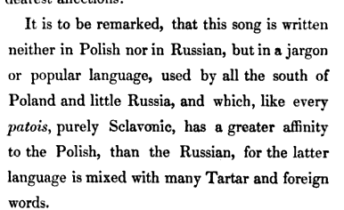 It is to be remarked that this song is written neither in Polish nor in Russian but in a jargon or popular language used by all the south of Poland and little Russia and which like every patois purely Sclavonic has a greater affinity to the Polish than the Russian for the latter language is mixed with many Tartar and foreign words