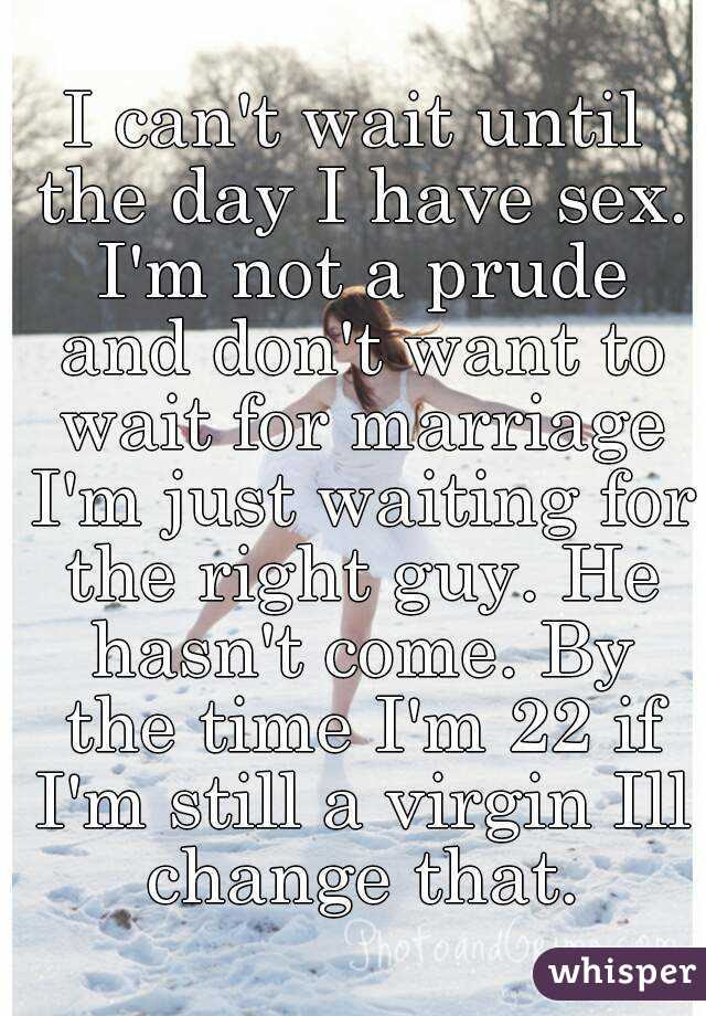 I Cant Wait Until The Day I Have Sex Im Not A Prude And Dont