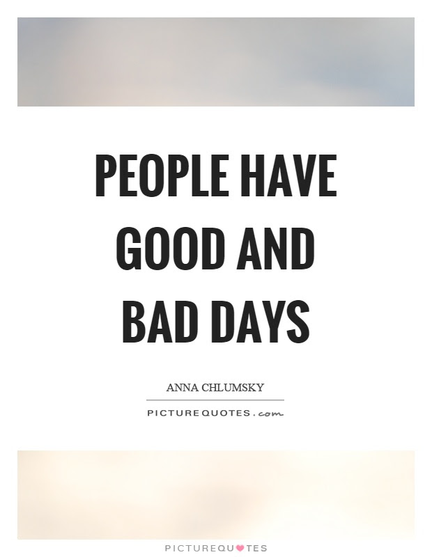 People Have Good And Bad Days Picture Quotes