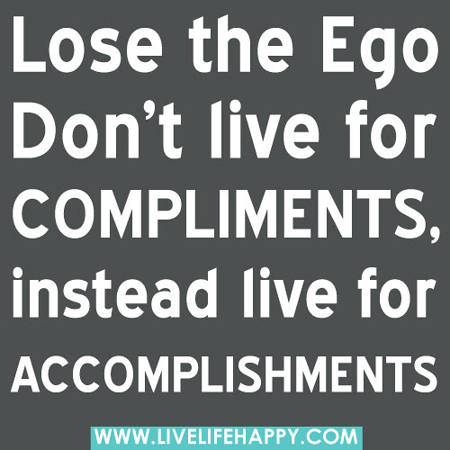 Lose The Ego Don T Live For Compliments Live Life Happy