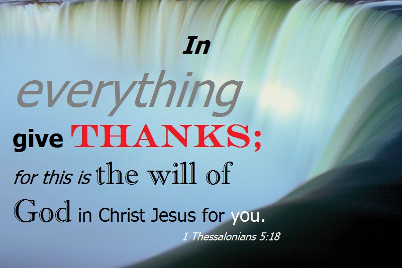 In everything give thanks (1 Thessalonians 5:18).