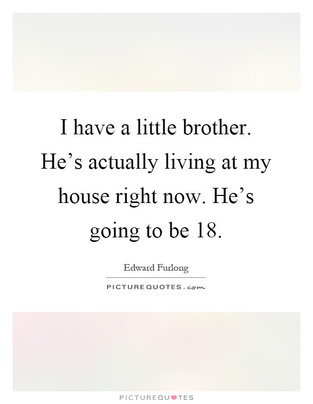 I Have A Little Brother Hes Actually Living At My House Right