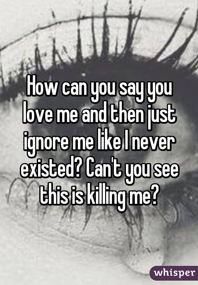 How Can You Say You Love Me And Then Just Ignore Me Like I Never