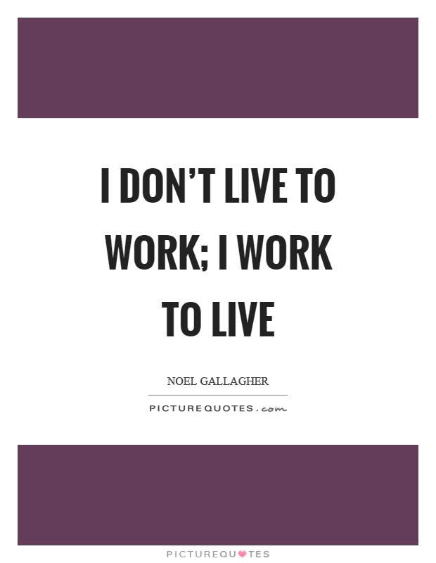 I Dont Live To Work I Work To Live Picture Quotes