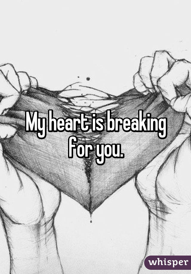 My Heart Is Breaking For You