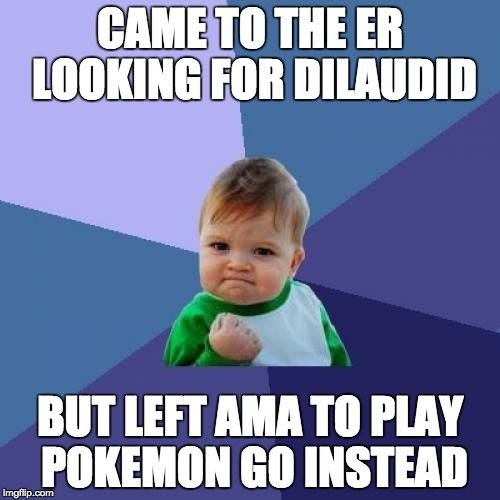 CAME TO THE ER LOOKING FOR DILAUDID BUT LEFT AMA TO PLAY POKEMON GO INSTEAD