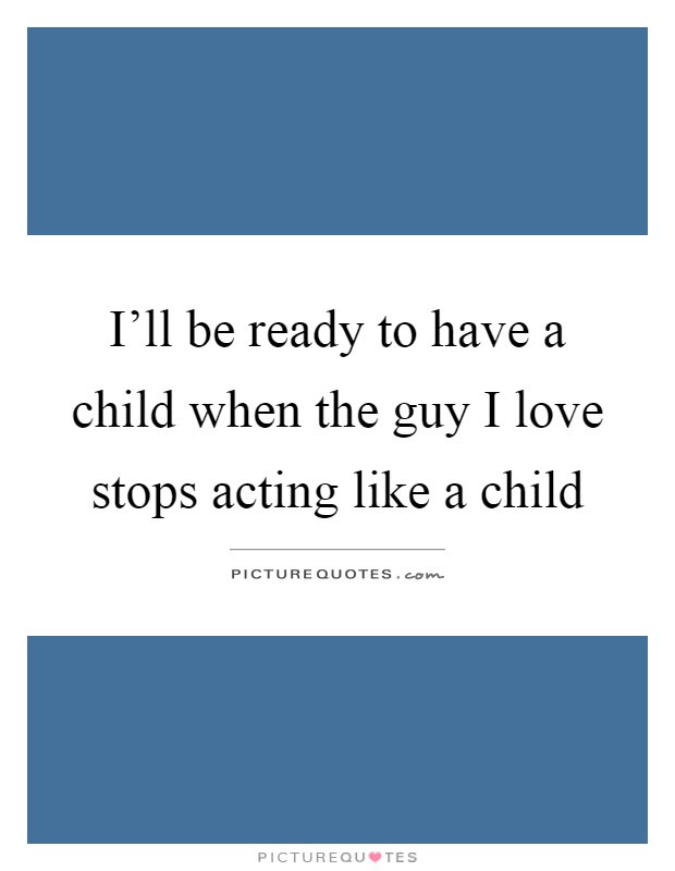 Ill Be Ready To Have A Child When The Guy I Love Stops Acting