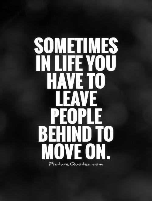 Sometimes In Life You Have To Leave People Behind To Move On