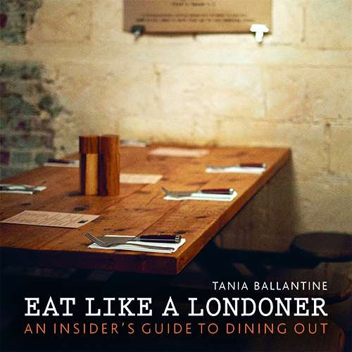 Eat Like a Londoner: An Insider's Guide to Dining Out, by Tania Ballantine