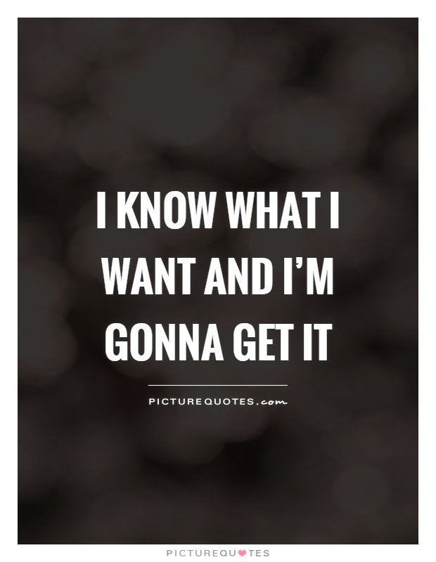 I Know What I Want And Im Gonna Get It Picture Quotes