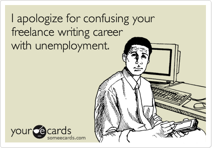 I'm sorry for confusing your freelance writing career with unemployment.