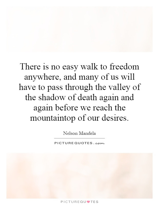 There Is No Easy Walk To Freedom Anywhere And Many Of Us Will