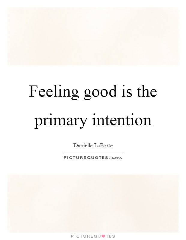 Feeling Good Is The Primary Intention Picture Quotes