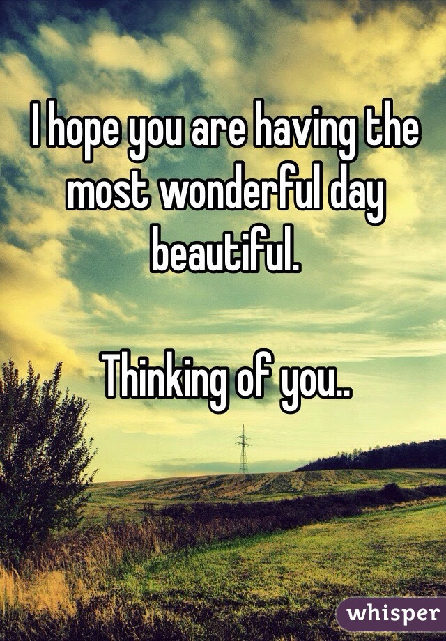 I Hope You Are Having The Most Wonderful Day Beautiful Thinking Of