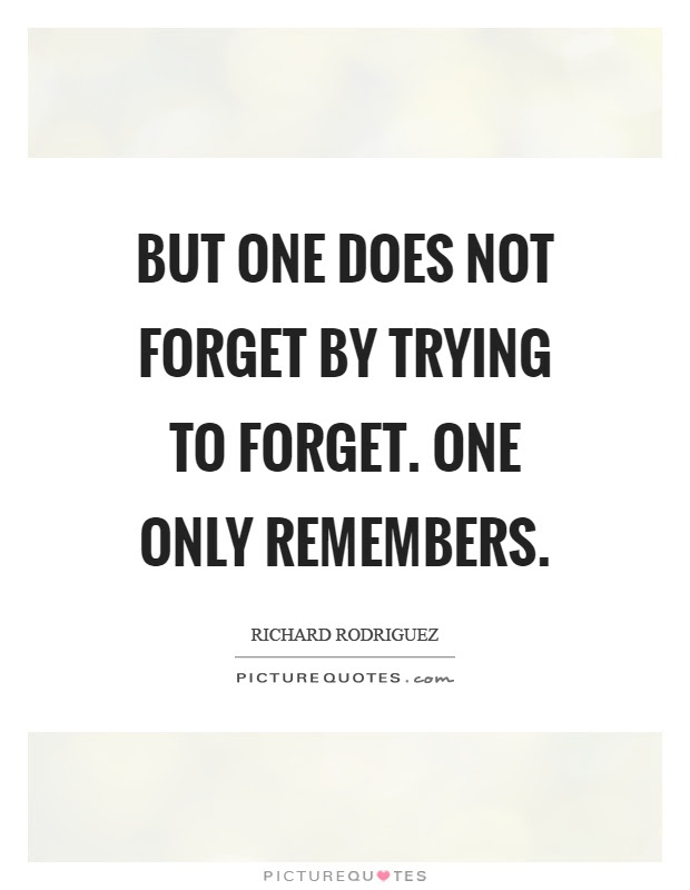 But One Does Not Forget By Trying To Forget One Only Remembers