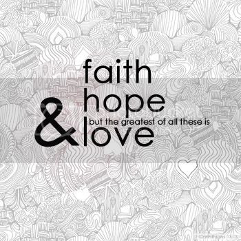 And Now These Three Remain Faith Hope Love But The Greatest