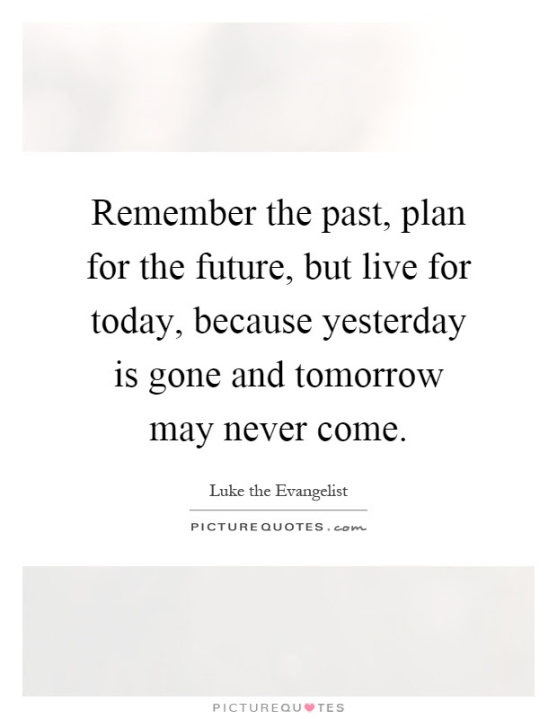 Remember The Past Plan For The Future But Live For Today