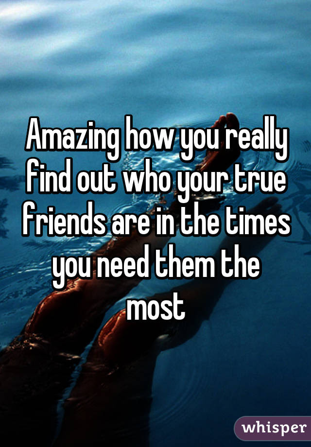 Amazing How You Really Find Out Who Your True Friends Are In The Times