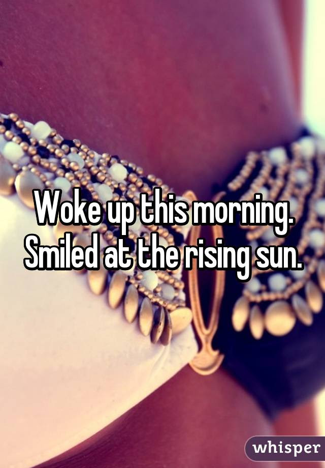 Woke Up This Morning Smiled At The Rising Sun